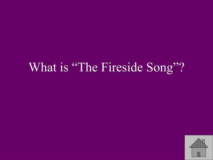"What is ""The Fireside Song""?"