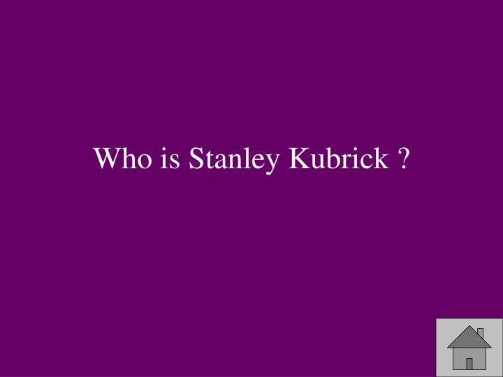 Who is Stanley Kubrick ?
