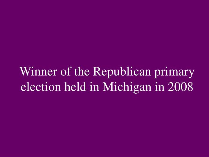 Winner of the Republican primary election held in Michigan in 2008