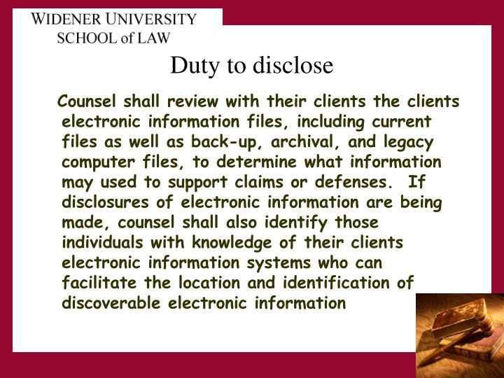 Counsel shall review with their clients the clients electronic information files, including current files as well as back-up, archival, and legacy computer files, to determine what information may used to support claims or defenses.  If disclosures of electronic information are being made, counsel shall also identify those individuals with knowledge of their clients electronic information systems who can facilitate the location and identification of discoverable electronic information