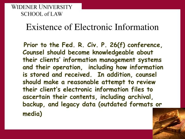 Prior to the Fed. R. Civ. P. 26(f) conference, Counsel should become knowledgeable about their clients' information management systems and their operation,  including how information is stored and received.  In addition, counsel should make a reasonable attempt to review their client's electronic information files to ascertain their contents, including archival, backup, and legacy data (outdated formats or media)