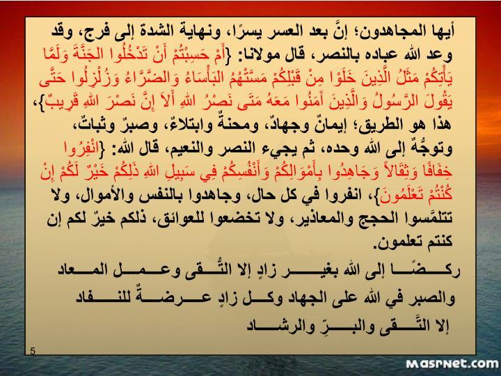 أيها المجاهدون؛ إنَّ بعد العسر يسرًا، ونهاية الشدة إلى فرج، وقد وعد الله عباده بالنصر، قال مولانا: