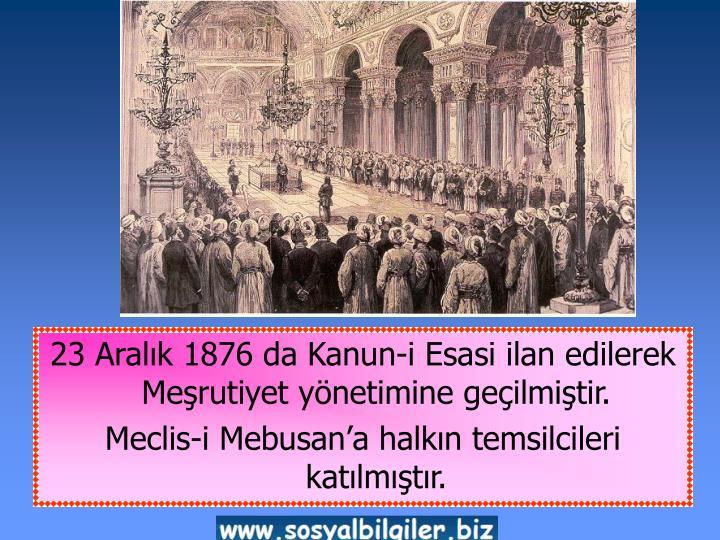 23 Aralık 1876 da Kanun-i Esasi ilan edilerek  Meşrutiyet yönetimine geçilmiştir.