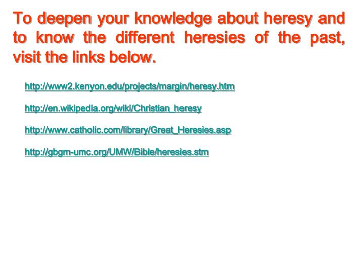 To deepen your knowledge about heresy and to know the different heresies of the past,  visit the links below.