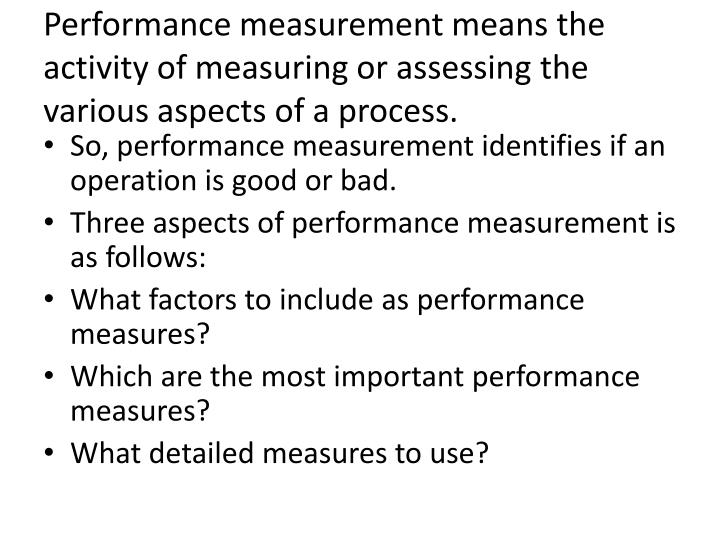 Performance measurement means the activity of measuring or assessing the various aspects of a process.
