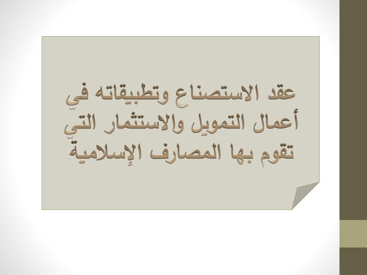عقد الاستصناع وتطبيقاته في أعمال التمويل والاستثمار التي تقوم بها المصارف الإسلامية
