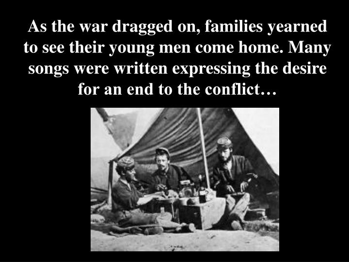 As the war dragged on, families yearned to see their young men come home. Many songs were written expressing the desire for an end to the conflict…