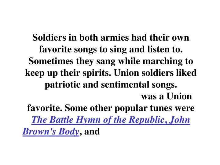 Soldiers in both armies had their own favorite songs to sing and listen to. Sometimes they sang while marching to keep up their spirits. Union soldiers liked patriotic and sentimental songs.