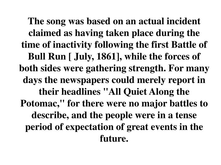 "The song was based on an actual incident claimed as having taken place during the time of inactivity following the first Battle of Bull Run [ July, 1861], while the forces of both sides were gathering strength. For many days the newspapers could merely report in their headlines ""All Quiet Along the Potomac,"" for there were no major battles to describe, and the people were in a tense period of expectation of great events in the future."