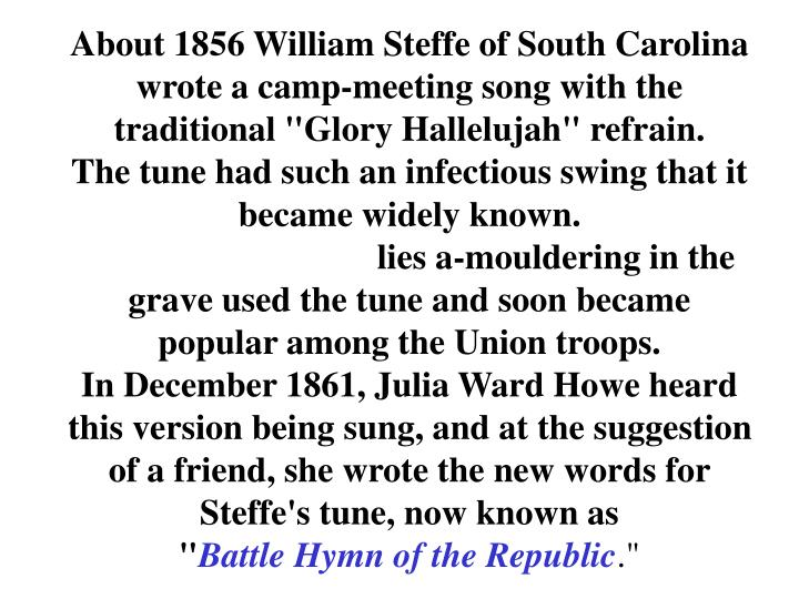 "About 1856 William Steffe of South Carolina wrote a camp-meeting song with the traditional ""Glory Hallelujah"" refrain."