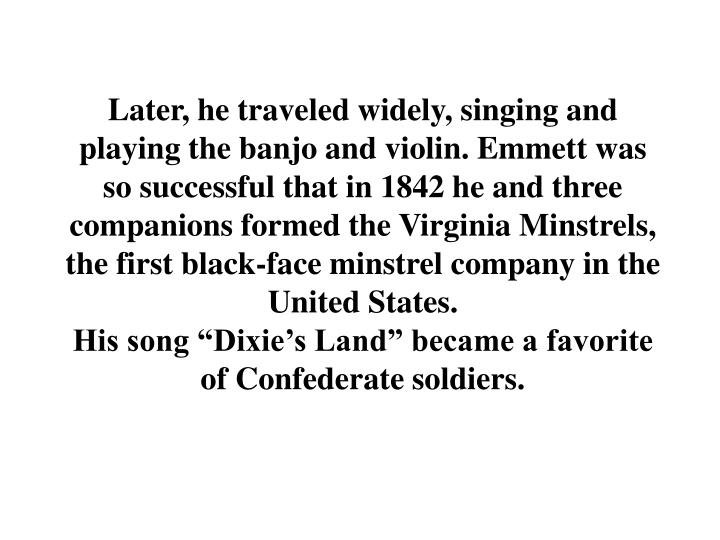 Later, he traveled widely, singing and playing the banjo and violin. Emmett was so successful that in 1842 he and three companions formed the Virginia Minstrels, the first black-face minstrel company in the United States.