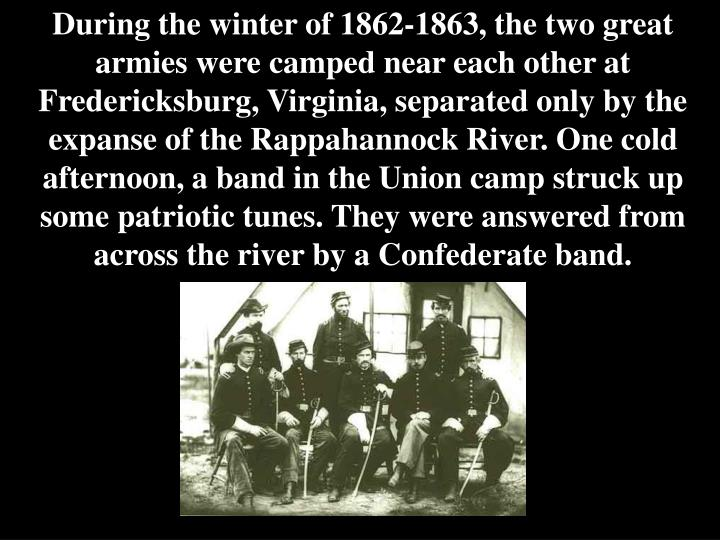 During the winter of 1862-1863, the two great armies were camped near each other at Fredericksburg, Virginia, separated only by the expanse of the Rappahannock River. One cold afternoon, a band in the Union camp struck up some patriotic tunes. They were answered from across the river by a Confederate band.
