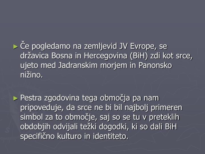Če pogledamo na zemljevid JV Evrope, se državica Bosna in Hercegovina (BiH) zdi kot srce, ujeto med Jadranskim morjem in Panonsko nižino.