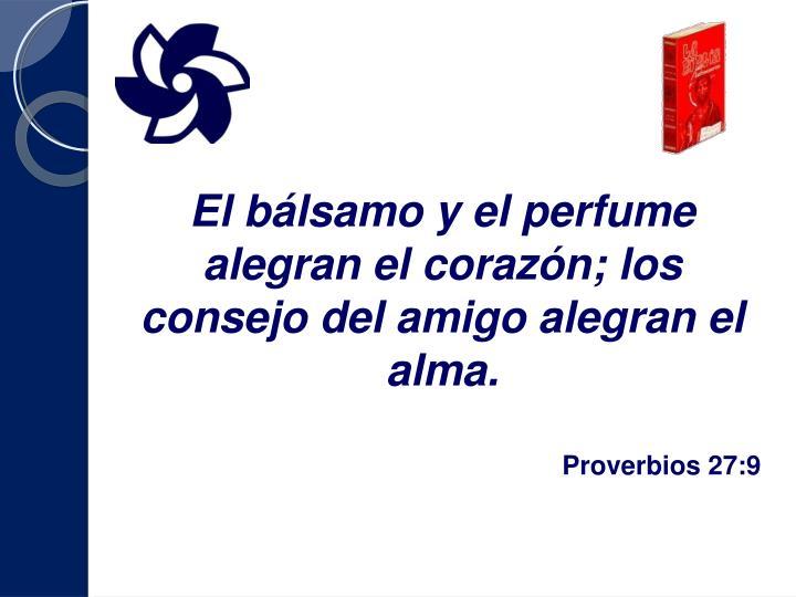 El bálsamo y el perfume alegran el corazón; los consejo del amigo alegran el alma.