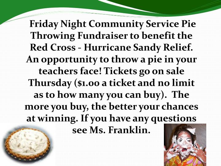 Friday Night Community Service Pie Throwing Fundraiser to benefit the Red Cross - Hurricane Sandy Relief. An opportunity to throw a pie in your teachers face! Tickets go on sale Thursday ($1.00 a ticket and no limit as to how many you can buy).  The more you buy, the better your chances at winning. If you have any questions see Ms. Franklin.