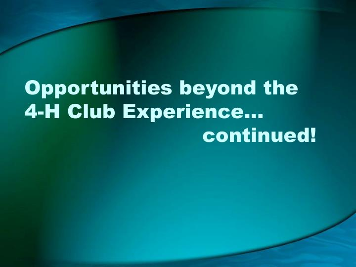 Opportunities beyond the   4-H Club Experience… 							continued!