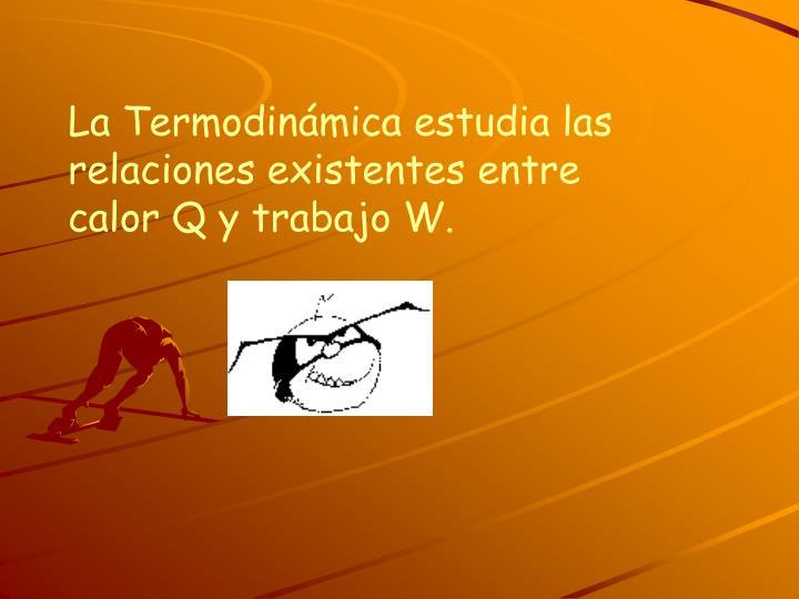 La Termodinámica estudia las relaciones existentes entre calor Q y trabajo W.