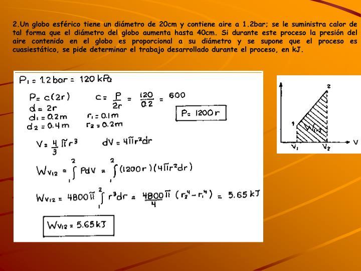 2.Un globo esférico tiene un diámetro de 20cm y contiene aire a 1.2bar; se le suministra calor de tal forma que el diámetro del globo aumenta hasta 40cm. Si durante este proceso la presión del aire contenido en el globo es proporcional a su diámetro y se supone que el proceso es cuasiestático, se pide determinar el trabajo desarrollado durante el proceso, en kJ.