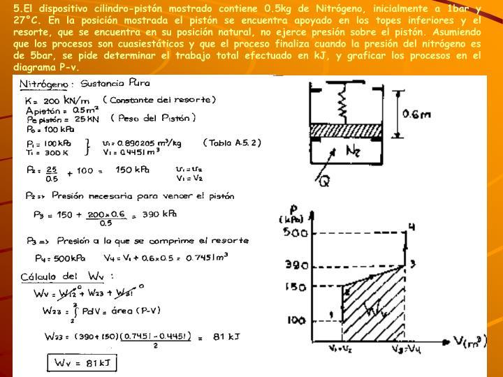 5.El dispositivo cilindro-pistón mostrado contiene 0.5kg de Nitrógeno, inicialmente a 1bar y 27°C. En la posición mostrada el pistón se encuentra apoyado en los topes inferiores y el resorte, que se encuentra en su posición natural, no ejerce presión sobre el pistón. Asumiendo que los procesos son cuasiestáticos y que el proceso finaliza cuando la presión del nitrógeno es de 5bar, se pide determinar el trabajo total efectuado en kJ, y graficar los procesos en el diagrama P-v.