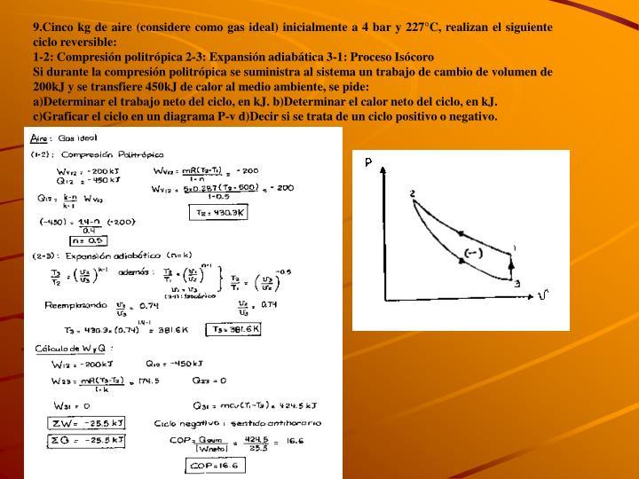 9.Cinco kg de aire (considere como gas ideal) inicialmente a 4 bar y 227°C, realizan el siguiente ciclo reversible: