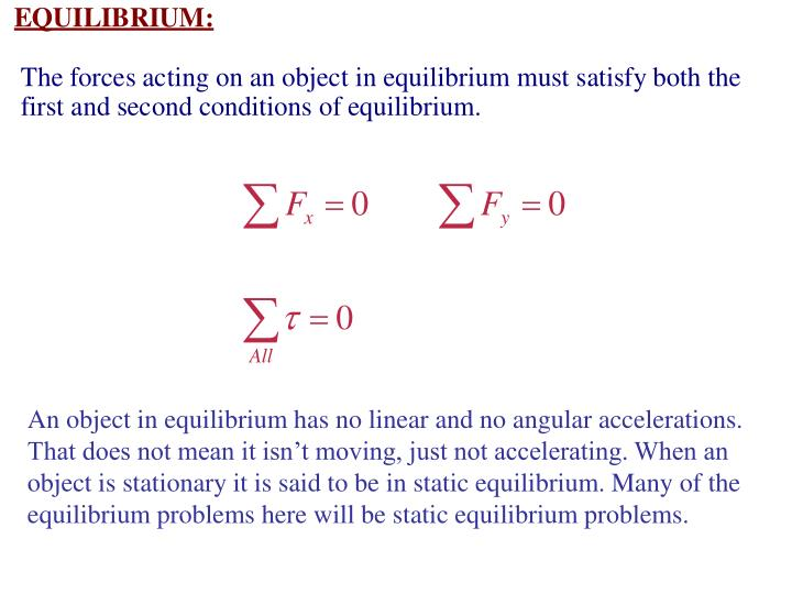 An object in equilibrium has no linear and no angular accelerations. That does not mean it isn't moving, just not accelerating. When an object is stationary it is said to be in static equilibrium. Many of the equilibrium problems here will be static equilibrium problems.