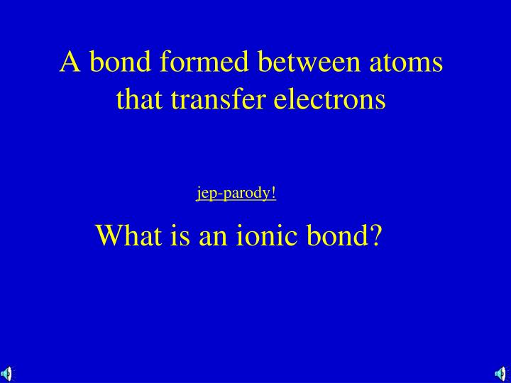 A bond formed between atoms that transfer electrons