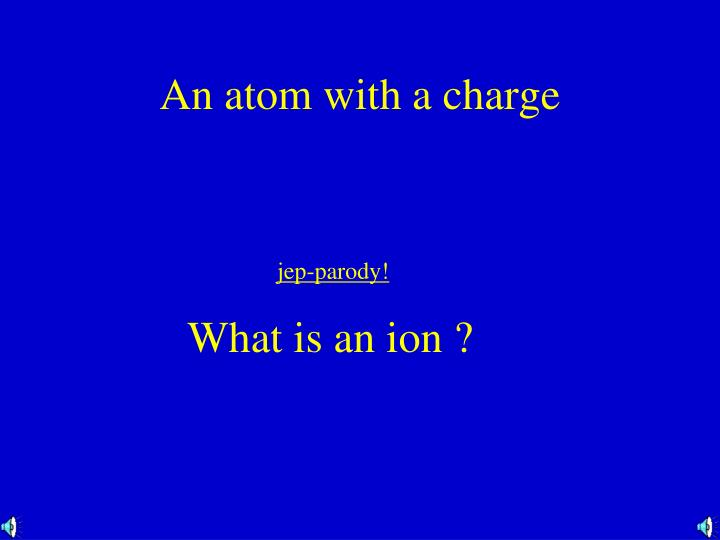 An atom with a charge