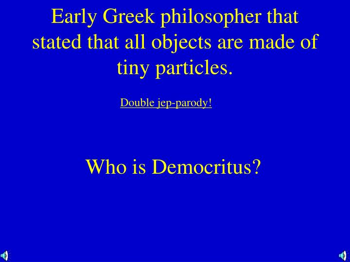 Early Greek philosopher that stated that all objects are made of tiny particles.