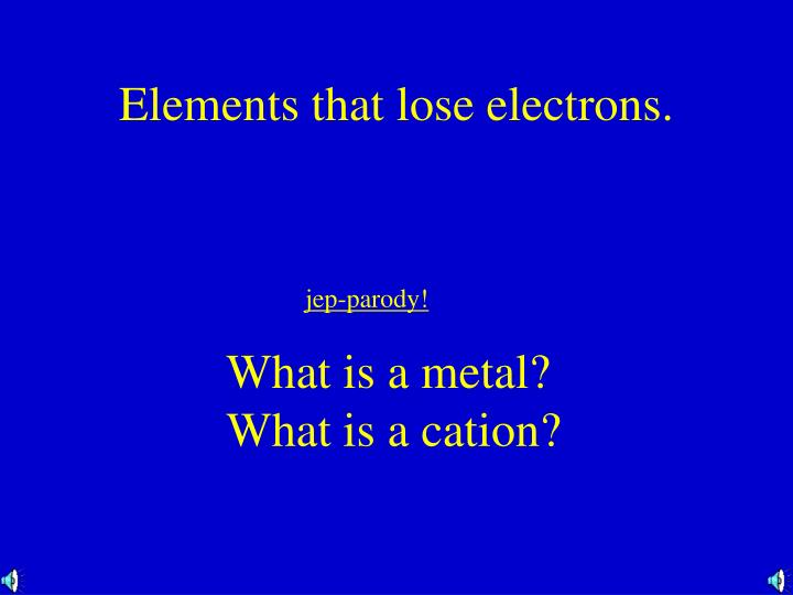 Elements that lose electrons.
