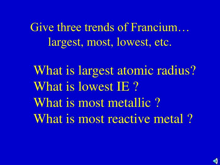 Give three trends of Francium… largest, most, lowest, etc.