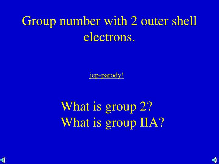 Group number with 2 outer shell electrons.