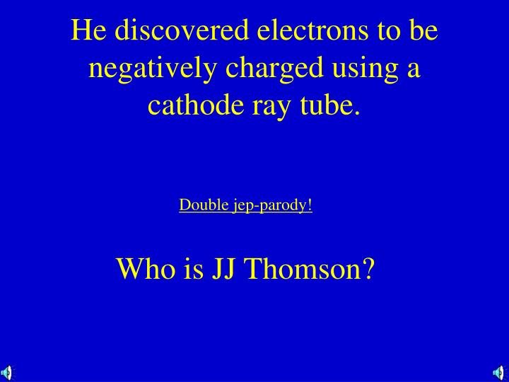 He discovered electrons to be negatively charged using a cathode ray tube.