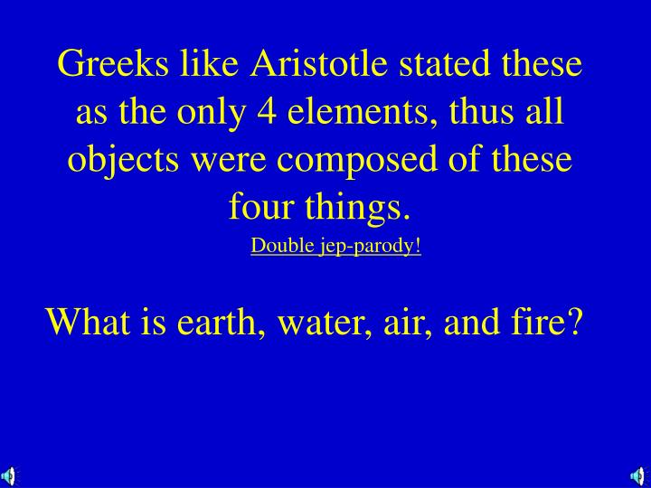 Greeks like Aristotle stated these as the only 4 elements, thus all objects were composed of these four things.