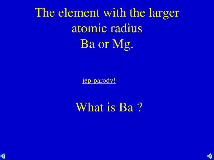 The element with the larger atomic radius