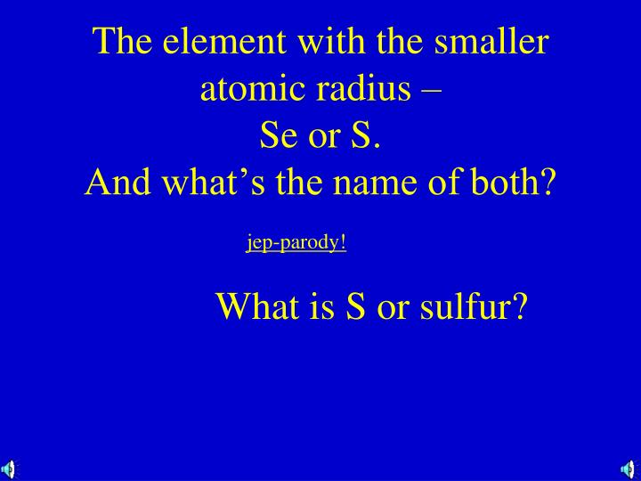 The element with the smaller atomic radius –