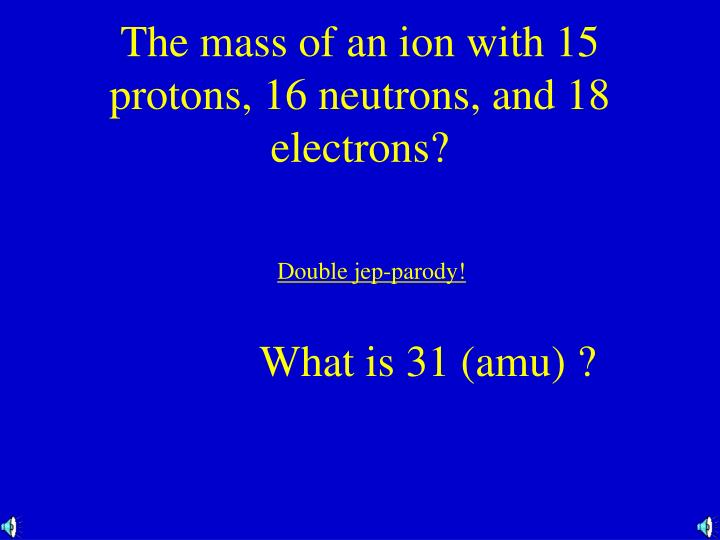The mass of an ion with 15 protons, 16 neutrons, and 18 electrons?