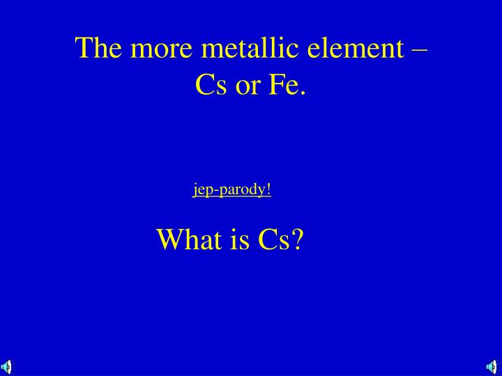 The more metallic element –