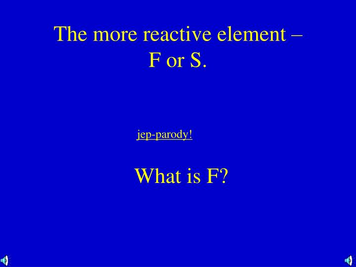 The more reactive element –