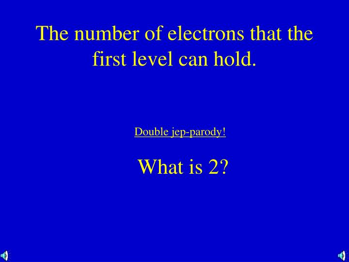 The number of electrons that the first level can hold.