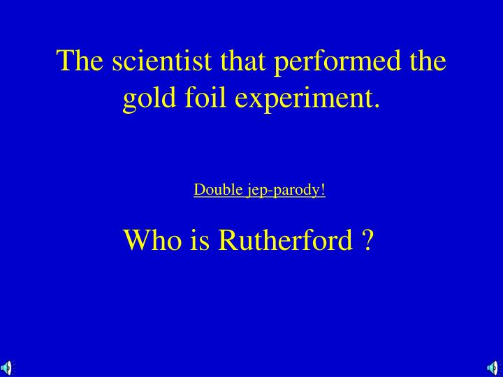 The scientist that performed the gold foil experiment.