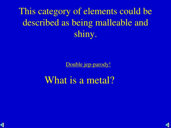 This category of elements could be described as being malleable and shiny.