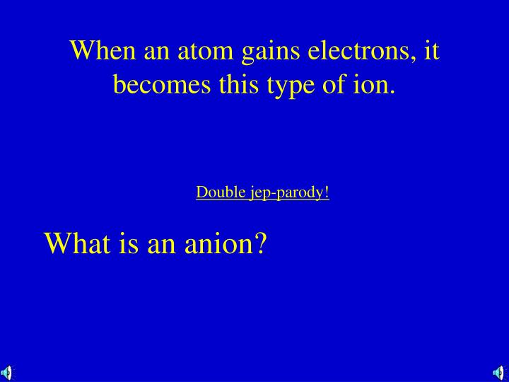When an atom gains electrons, it becomes this type of ion.