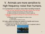 v animals are more sensitive to high frequency noise than humans