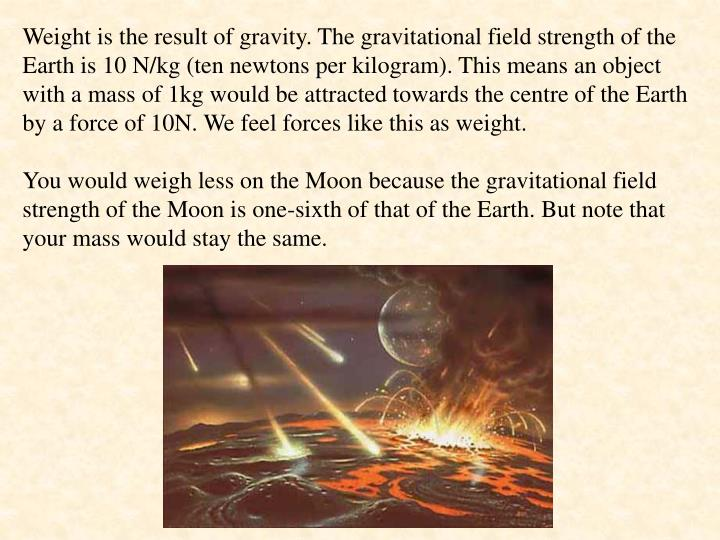 Weight is the result of gravity. The gravitational field strength of the Earth is 10 N/kg (ten newtons per kilogram). This means an object with a mass of 1kg would be attracted towards the centre of the Earth by a force of 10N. We feel forces like this as weight.