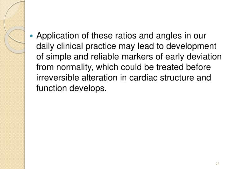 Application of these ratios and angles in our daily clinical practice may lead to development of simple and reliable markers of early deviation from normality, which could be treated before irreversible alteration in cardiac structure and function develops.
