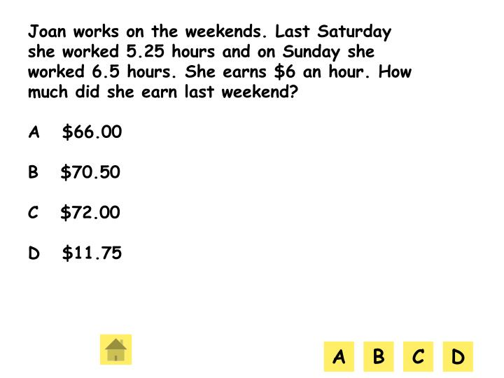 Joan works on the weekends. Last Saturday she worked 5.25 hours and on Sunday she worked 6.5 hours. She earns $6 an hour. How much did she earn last weekend?