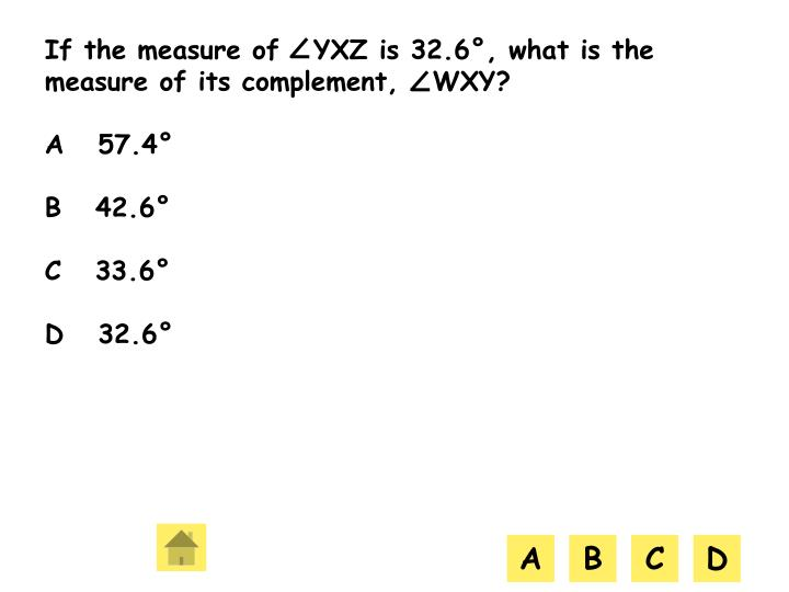 If the measure of   YXZ is 32.6°, what is the measure of its complement,   WXY?