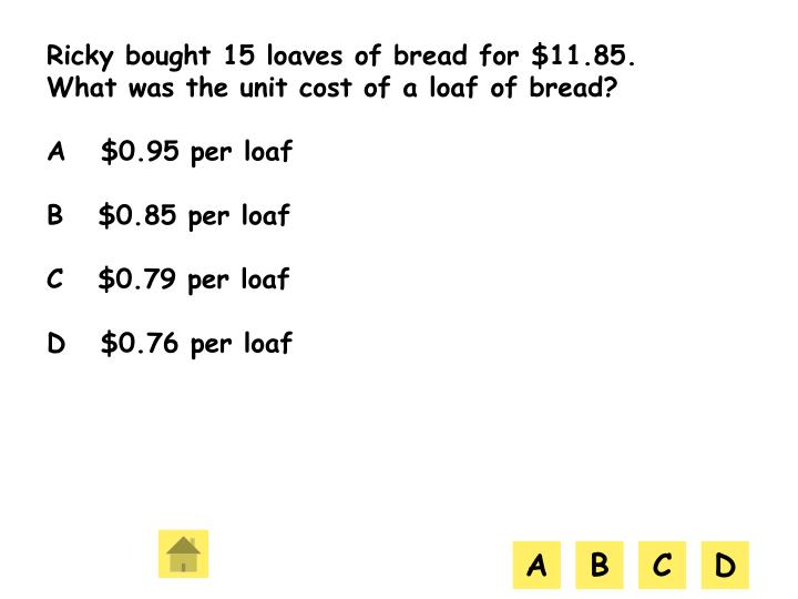 Ricky bought 15 loaves of bread for $11.85. What was the unit cost of a loaf of bread?