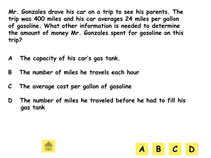 Mr. Gonzales drove his car on a trip to see his parents. The trip was 400 miles and his car averages 24 miles per gallon of gasoline. What other information is needed to determine the amount of money Mr. Gonzales spent for gasoline on this trip?