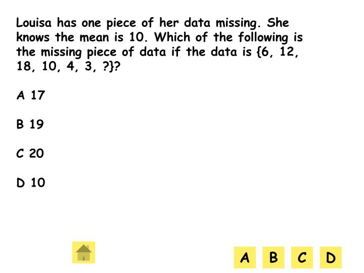 Louisa has one piece of her data missing. She knows the mean is 10. Which of the following is the missing piece of data if the data is {6, 12, 18, 10, 4, 3, ?}?
